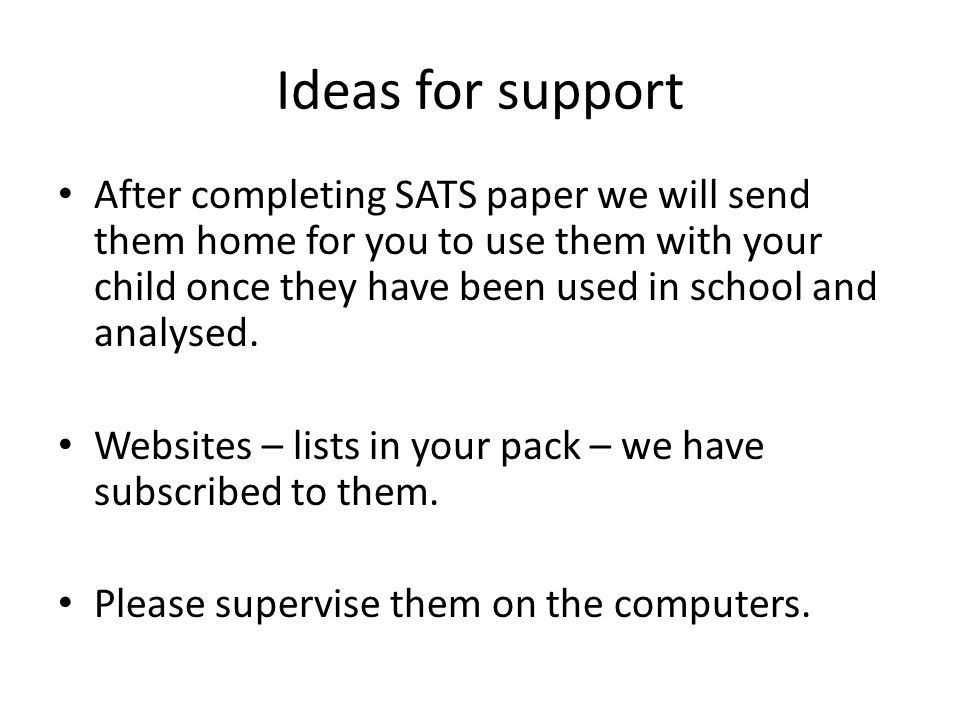 Ideas for support After completing SATS paper we will send them home for you to use them with your child once they have been used in school and analysed.