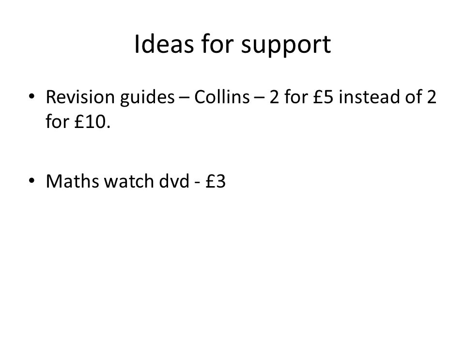 Ideas for support Revision guides – Collins – 2 for £5 instead of 2 for £10. Maths watch dvd - £3