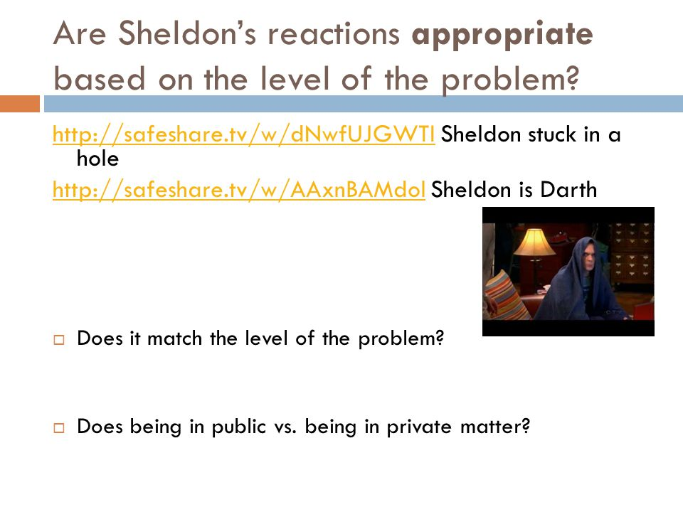 Are Sheldon's reactions appropriate based on the level of the problem.