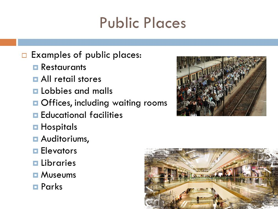 Public Places  Examples of public places:  Restaurants  All retail stores  Lobbies and malls  Offices, including waiting rooms  Educational facilities  Hospitals  Auditoriums,  Elevators  Libraries  Museums  Parks