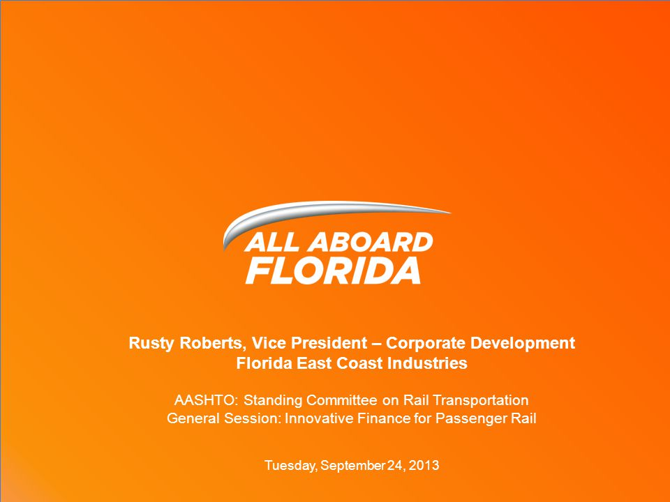 Rusty Roberts, Vice President – Corporate Development Florida East Coast Industries AASHTO: Standing Committee on Rail Transportation General Session: