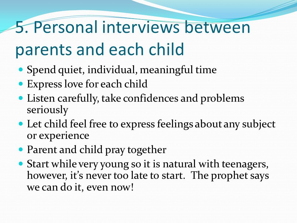 5. Personal interviews between parents and each child Spend quiet, individual, meaningful time Express love for each child Listen carefully, take conf