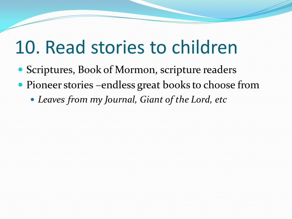 10. Read stories to children Scriptures, Book of Mormon, scripture readers Pioneer stories –endless great books to choose from Leaves from my Journal,