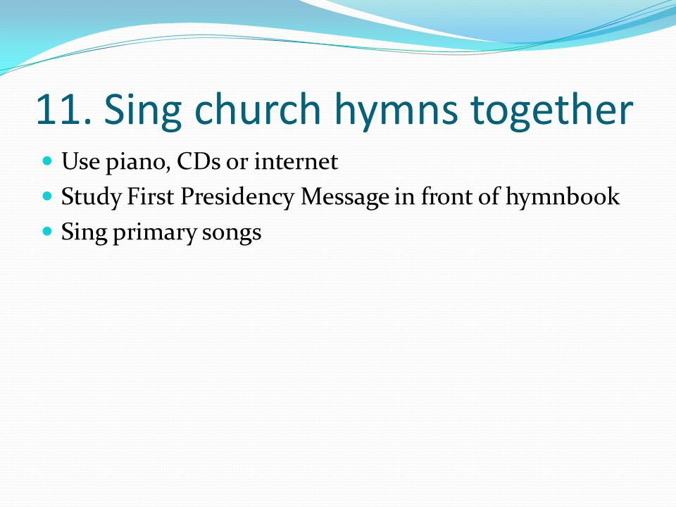 11. Sing church hymns together Use piano, CDs or internet Study First Presidency Message in front of hymnbook Sing primary songs