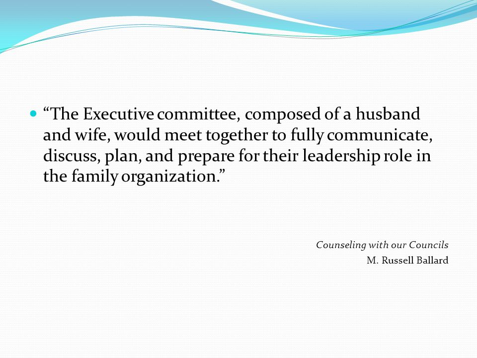 The Executive committee, composed of a husband and wife, would meet together to fully communicate, discuss, plan, and prepare for their leadership role in the family organization. Counseling with our Councils M.