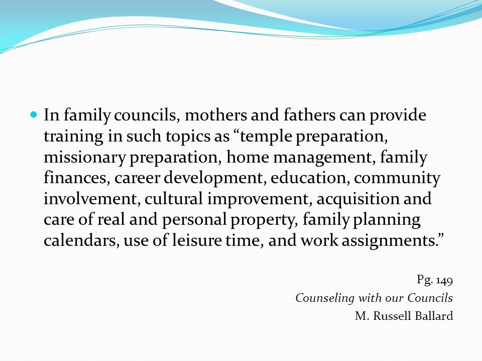 In family councils, mothers and fathers can provide training in such topics as temple preparation, missionary preparation, home management, family finances, career development, education, community involvement, cultural improvement, acquisition and care of real and personal property, family planning calendars, use of leisure time, and work assignments. Pg.