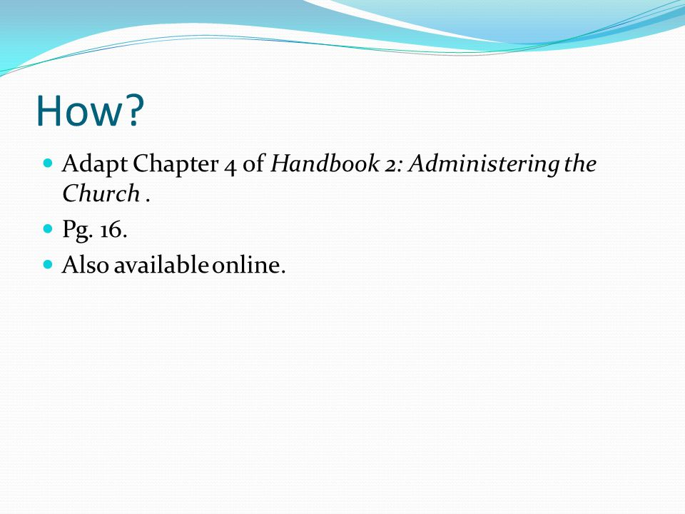 How Adapt Chapter 4 of Handbook 2: Administering the Church. Pg. 16. Also available online.