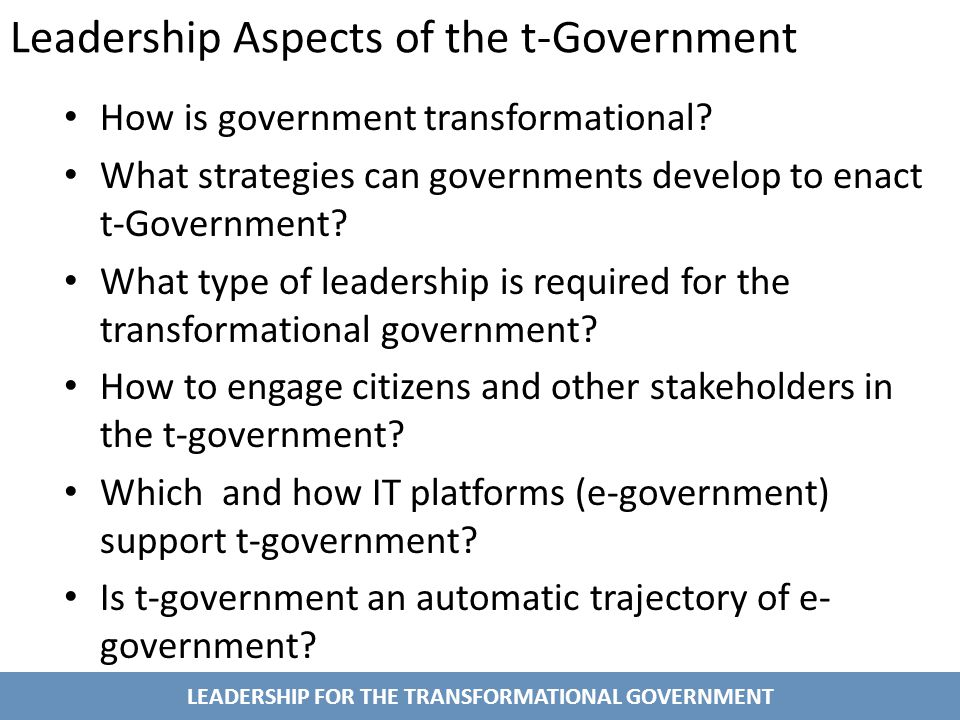 LEADERSHIP FOR THE TRANSFORMATIONAL GOVERNMENT Leadership Aspects of the t-Government How is government transformational.