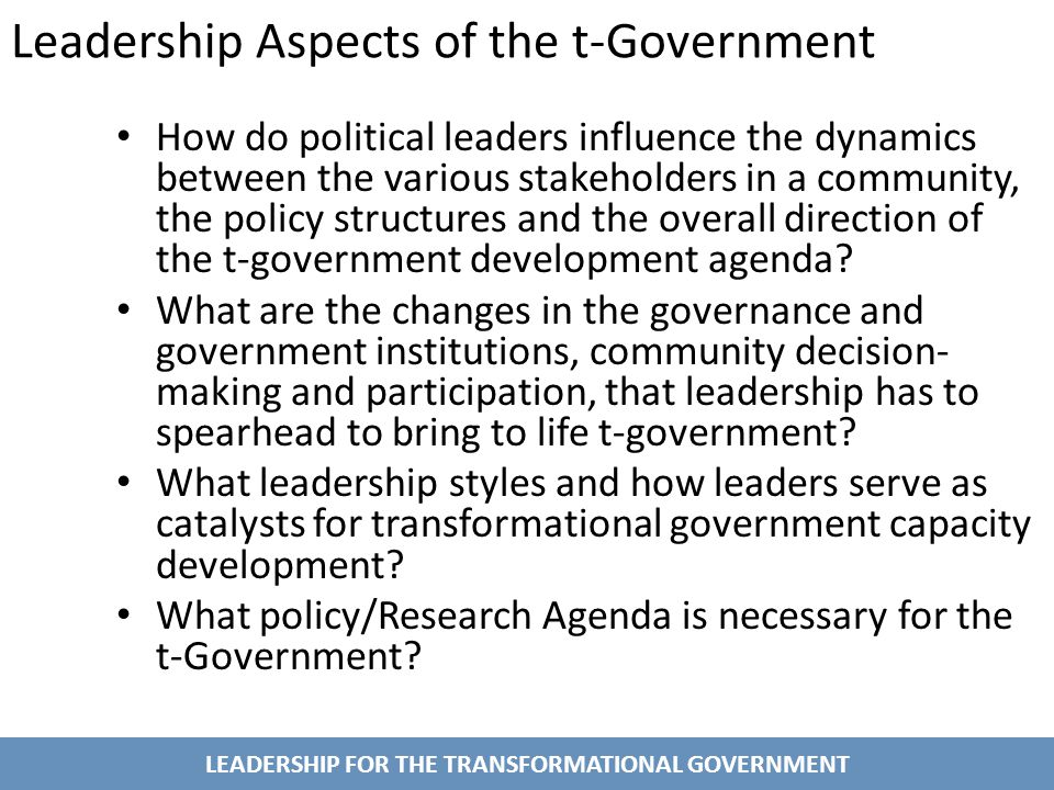 LEADERSHIP FOR THE TRANSFORMATIONAL GOVERNMENT Leadership Aspects of the t-Government How do political leaders influence the dynamics between the various stakeholders in a community, the policy structures and the overall direction of the t-government development agenda.