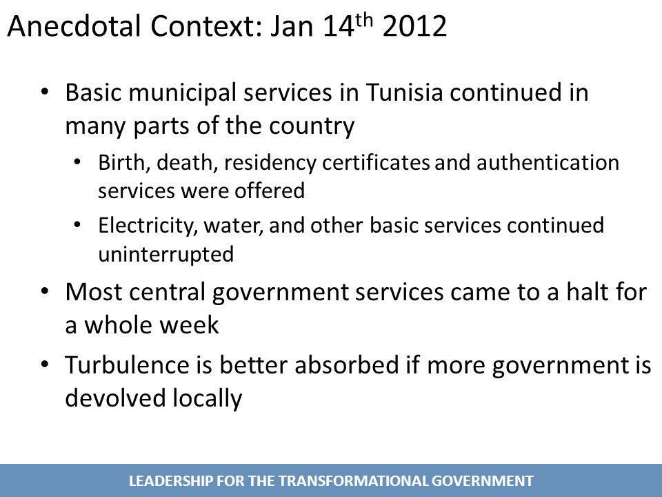 Anecdotal Context: Jan 14 th 2012 Basic municipal services in Tunisia continued in many parts of the country Birth, death, residency certificates and authentication services were offered Electricity, water, and other basic services continued uninterrupted Most central government services came to a halt for a whole week Turbulence is better absorbed if more government is devolved locally