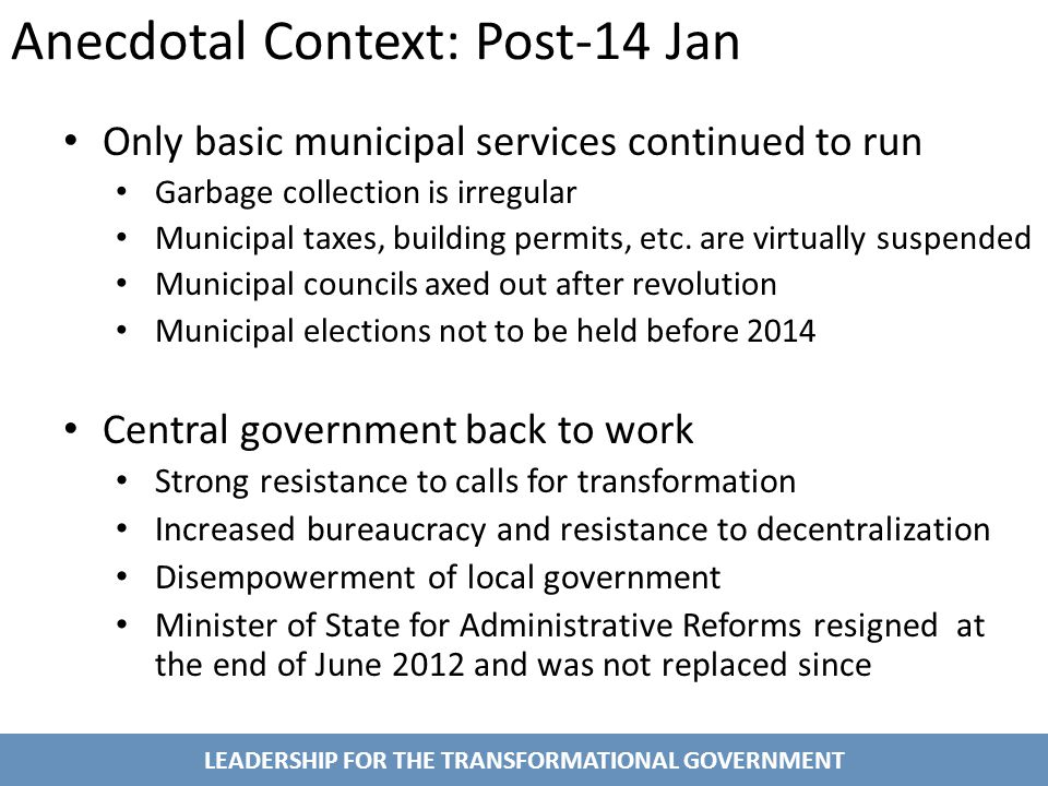 LEADERSHIP FOR THE TRANSFORMATIONAL GOVERNMENT Anecdotal Context: Post-14 Jan Only basic municipal services continued to run Garbage collection is irregular Municipal taxes, building permits, etc.
