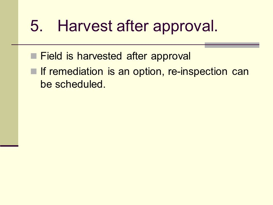 5.Harvest after approval. Field is harvested after approval If remediation is an option, re-inspection can be scheduled.