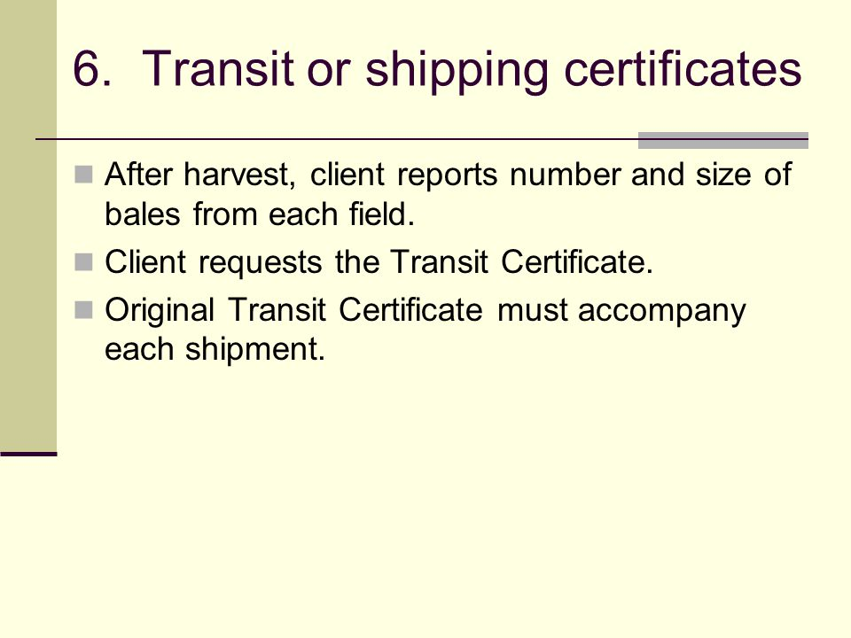 6. Transit or shipping certificates After harvest, client reports number and size of bales from each field. Client requests the Transit Certificate. O