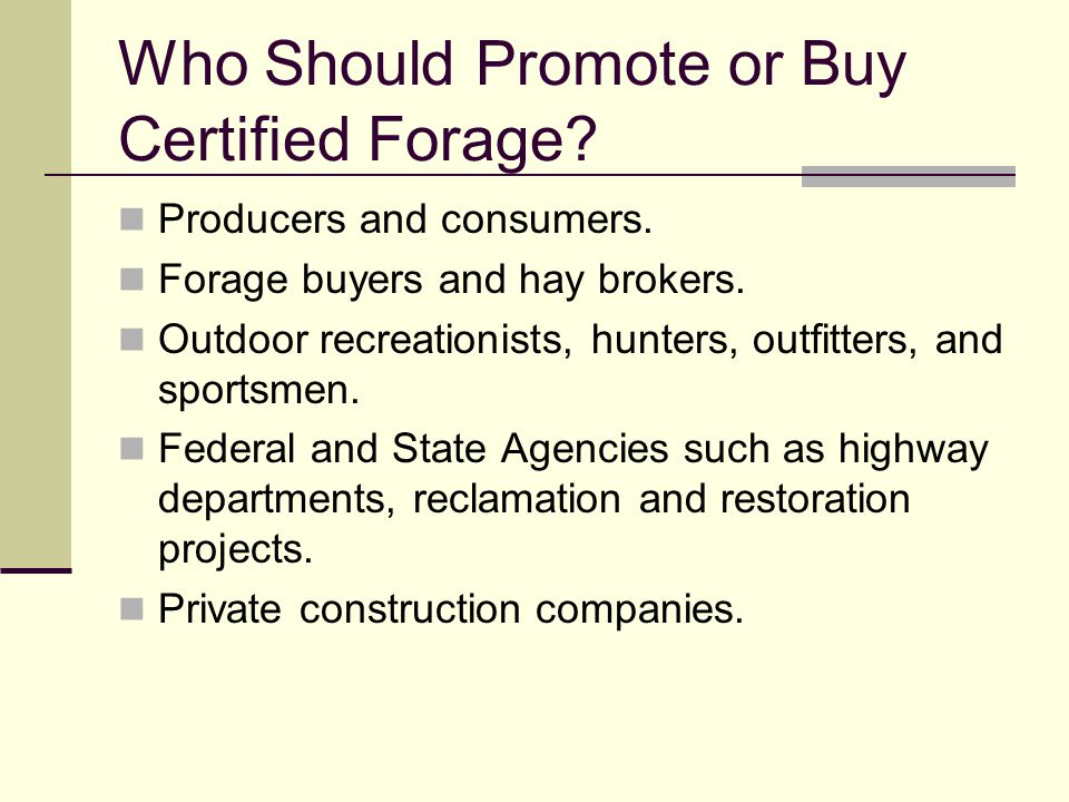 Who Should Promote or Buy Certified Forage? Producers and consumers. Forage buyers and hay brokers. Outdoor recreationists, hunters, outfitters, and s