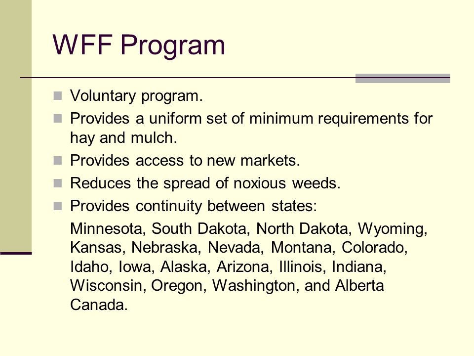 WFF Program Voluntary program. Provides a uniform set of minimum requirements for hay and mulch. Provides access to new markets. Reduces the spread of