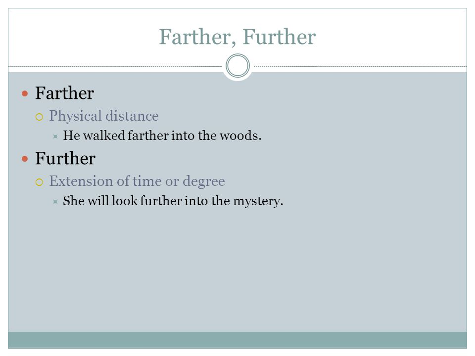 Farther, Further Farther  Physical distance  He walked farther into the woods.