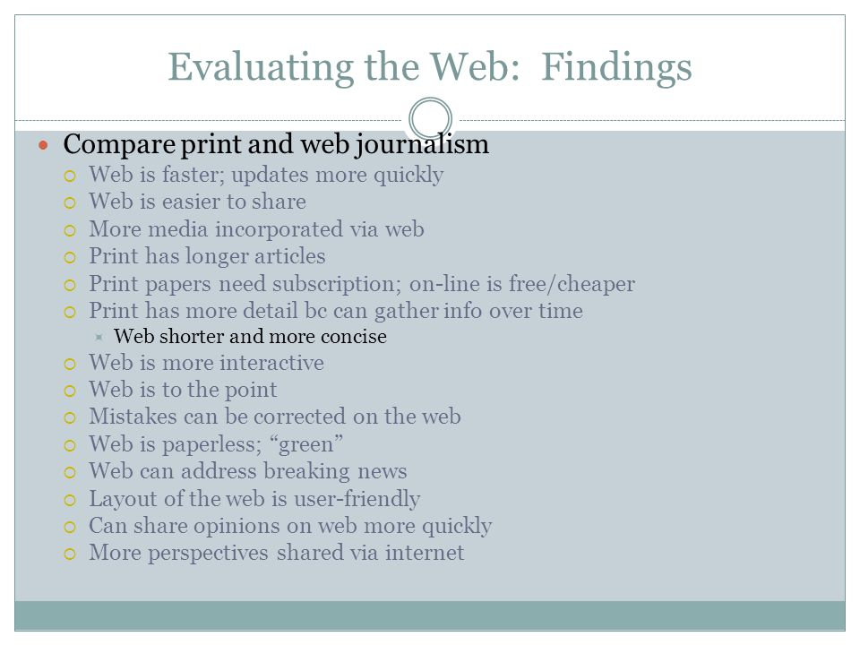 Evaluating the Web: Findings Compare print and web journalism  Web is faster; updates more quickly  Web is easier to share  More media incorporated via web  Print has longer articles  Print papers need subscription; on-line is free/cheaper  Print has more detail bc can gather info over time  Web shorter and more concise  Web is more interactive  Web is to the point  Mistakes can be corrected on the web  Web is paperless; green  Web can address breaking news  Layout of the web is user-friendly  Can share opinions on web more quickly  More perspectives shared via internet
