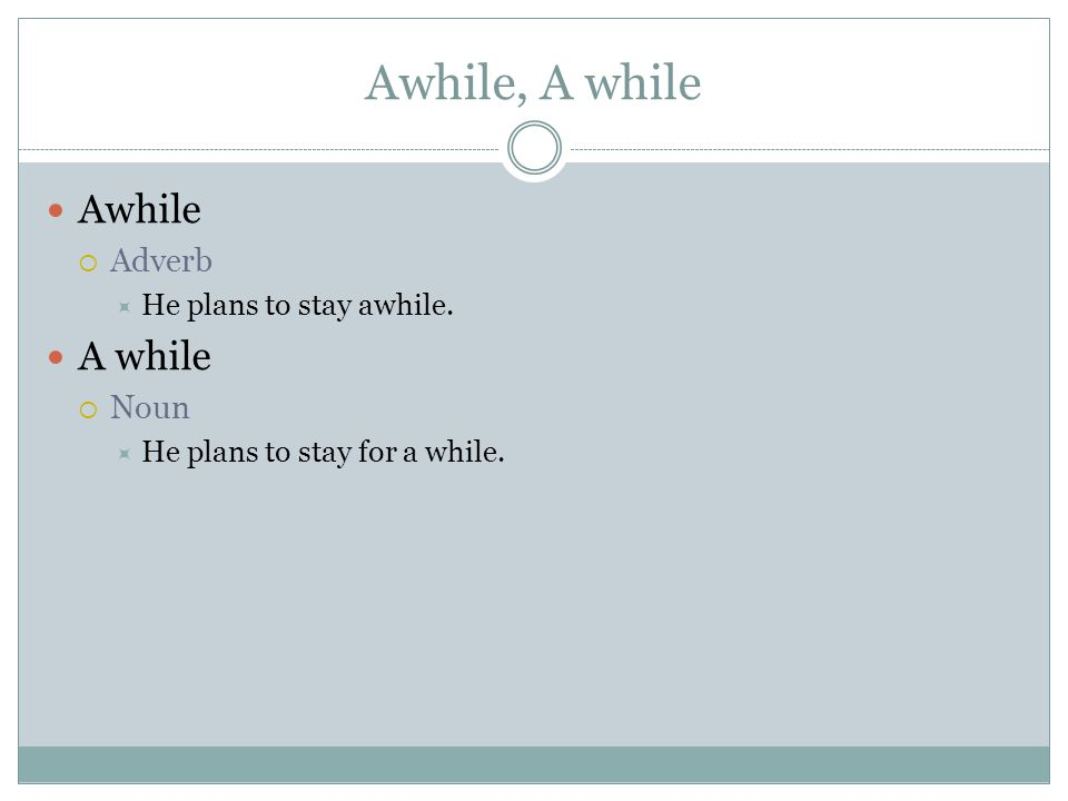 Awhile, A while Awhile  Adverb  He plans to stay awhile.