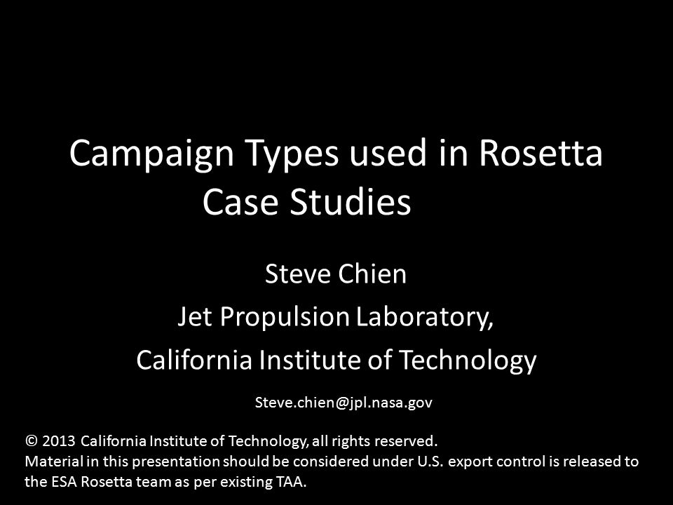 Campaign Types used in Rosetta Case Studies Steve Chien Jet Propulsion Laboratory, California Institute of Technology Steve.chien@jpl.nasa.gov © 2013 California Institute of Technology, all rights reserved.