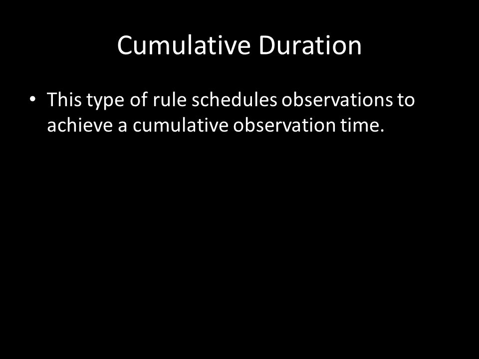 Cumulative Duration This type of rule schedules observations to achieve a cumulative observation time.
