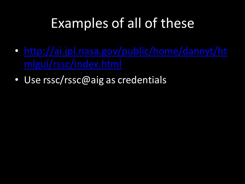 Examples of all of these http://ai.jpl.nasa.gov/public/home/dannyt/ht mlgui/rssc/index.html http://ai.jpl.nasa.gov/public/home/dannyt/ht mlgui/rssc/index.html Use rssc/rssc@aig as credentials