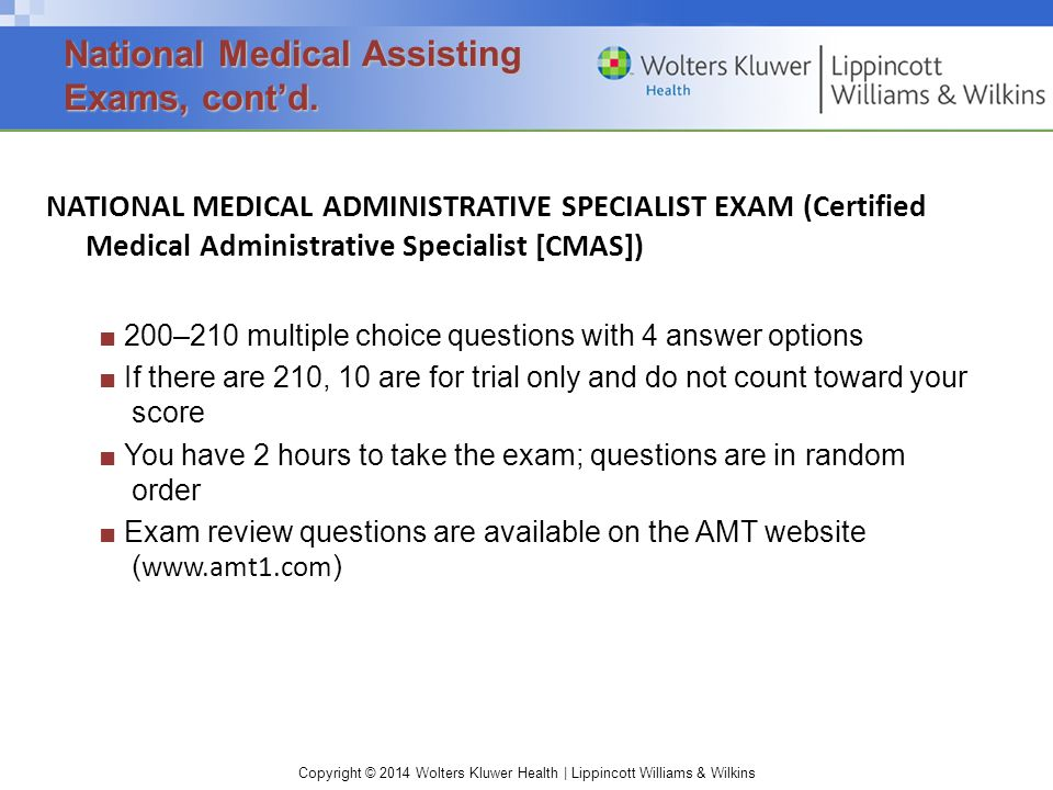 Copyright © 2014 Wolters Kluwer Health | Lippincott Williams & Wilkins NATIONAL MEDICAL ADMINISTRATIVE SPECIALIST EXAM (Certified Medical Administrative Specialist [CMAS]) ■ 200–210 multiple choice questions with 4 answer options ■ If there are 210, 10 are for trial only and do not count toward your score ■ You have 2 hours to take the exam; questions are in random order ■ Exam review questions are available on the AMT website ( www.amt1.com ) National Medical Assisting Exams, cont'd.