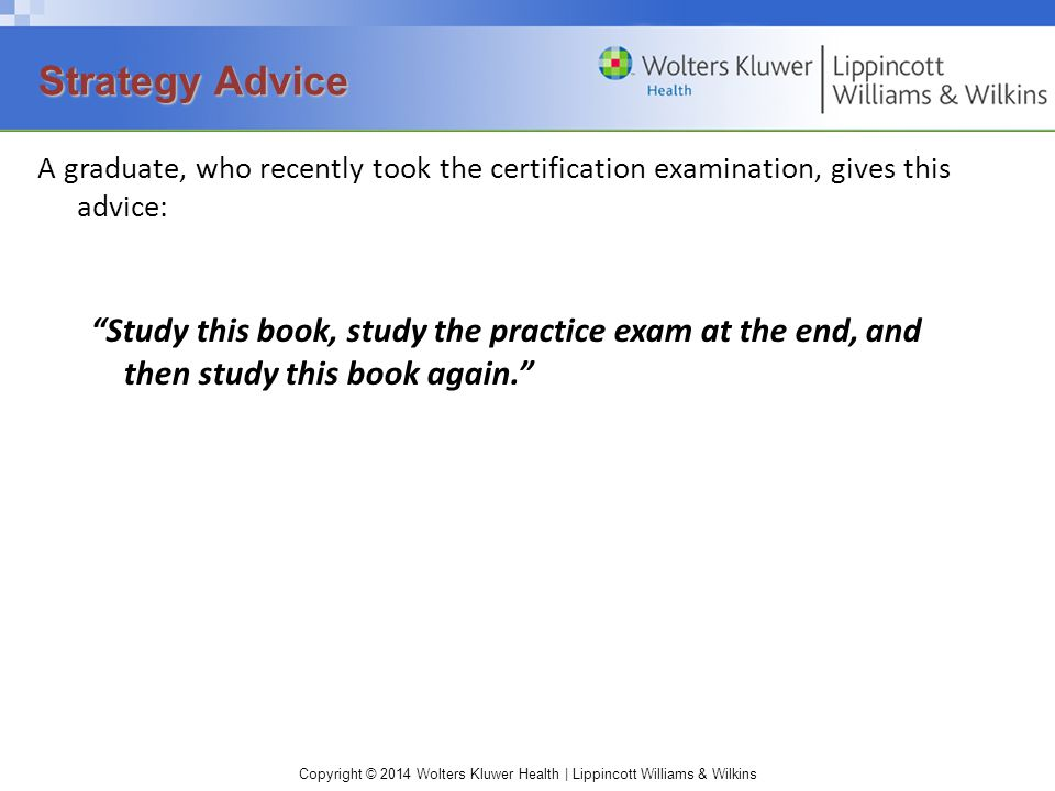 Copyright © 2014 Wolters Kluwer Health | Lippincott Williams & Wilkins A graduate, who recently took the certification examination, gives this advice: Study this book, study the practice exam at the end, and then study this book again. Strategy Advice