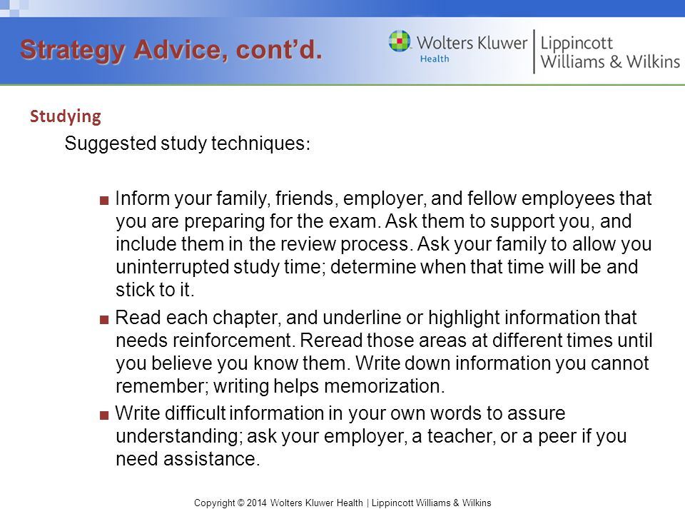 Copyright © 2014 Wolters Kluwer Health | Lippincott Williams & Wilkins Studying Suggested study techniques : ■ Inform your family, friends, employer, and fellow employees that you are preparing for the exam.