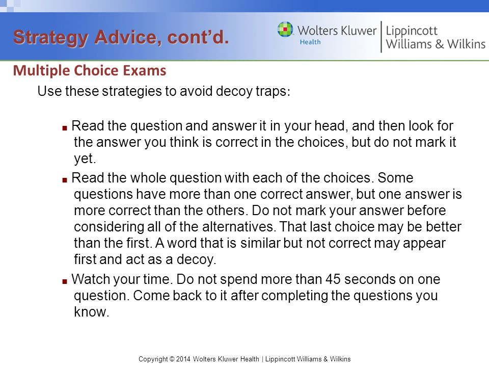 Copyright © 2014 Wolters Kluwer Health | Lippincott Williams & Wilkins Multiple Choice Exams Use these strategies to avoid decoy traps : ■ Read the qu