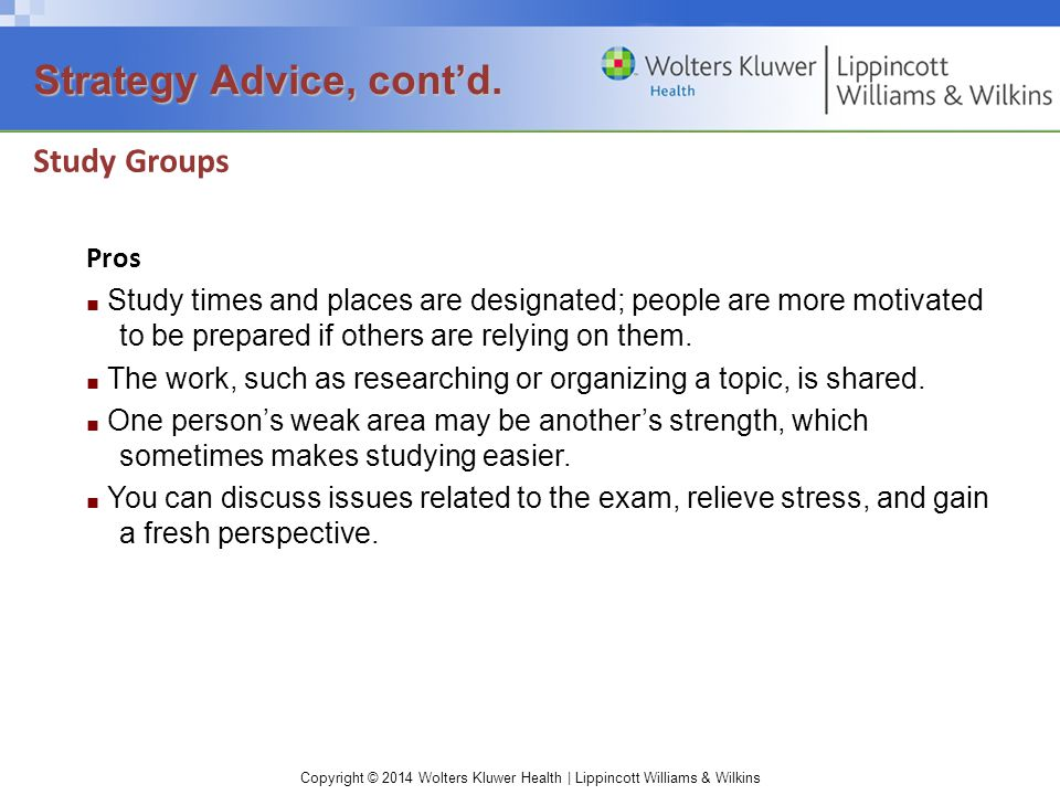 Copyright © 2014 Wolters Kluwer Health | Lippincott Williams & Wilkins Study Groups Pros ■ Study times and places are designated; people are more motivated to be prepared if others are relying on them.