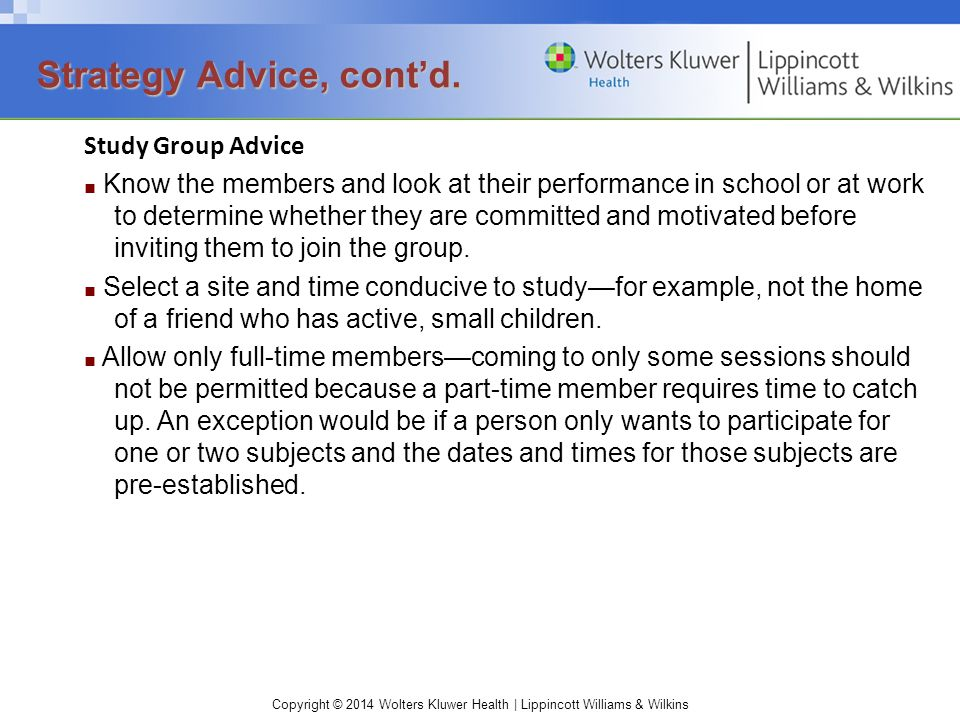 Copyright © 2014 Wolters Kluwer Health | Lippincott Williams & Wilkins Study Group Advice ■ Know the members and look at their performance in school or at work to determine whether they are committed and motivated before inviting them to join the group.