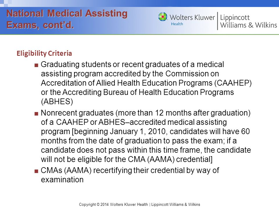 Copyright © 2014 Wolters Kluwer Health | Lippincott Williams & Wilkins Eligibility Criteria ■ Graduating students or recent graduates of a medical assisting program accredited by the Commission on Accreditation of Allied Health Education Programs (CAAHEP) or the Accrediting Bureau of Health Education Programs (ABHES) ■ Nonrecent graduates (more than 12 months after graduation) of a CAAHEP or ABHES–accredited medical assisting program [beginning January 1, 2010, candidates will have 60 months from the date of graduation to pass the exam; if a candidate does not pass within this time frame, the candidate will not be eligible for the CMA (AAMA) credential] ■ CMAs (AAMA) recertifying their credential by way of examination National Medical Assisting Exams, cont'd.
