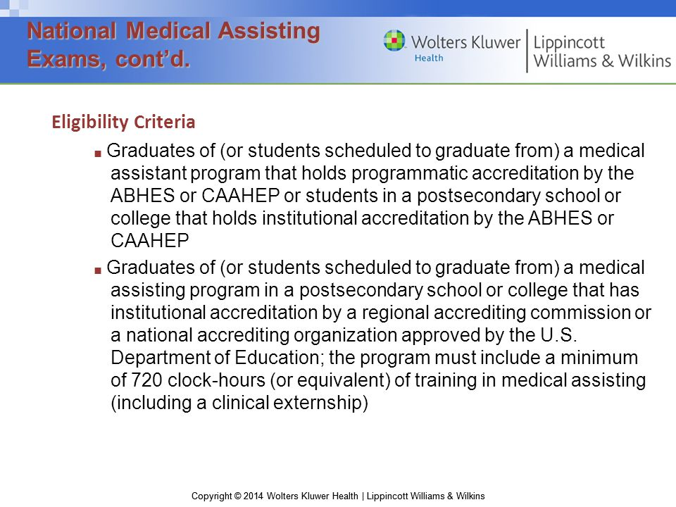 Copyright © 2014 Wolters Kluwer Health | Lippincott Williams & Wilkins Eligibility Criteria ■ Graduates of (or students scheduled to graduate from) a medical assistant program that holds programmatic accreditation by the ABHES or CAAHEP or students in a postsecondary school or college that holds institutional accreditation by the ABHES or CAAHEP ■ Graduates of (or students scheduled to graduate from) a medical assisting program in a postsecondary school or college that has institutional accreditation by a regional accrediting commission or a national accrediting organization approved by the U.S.