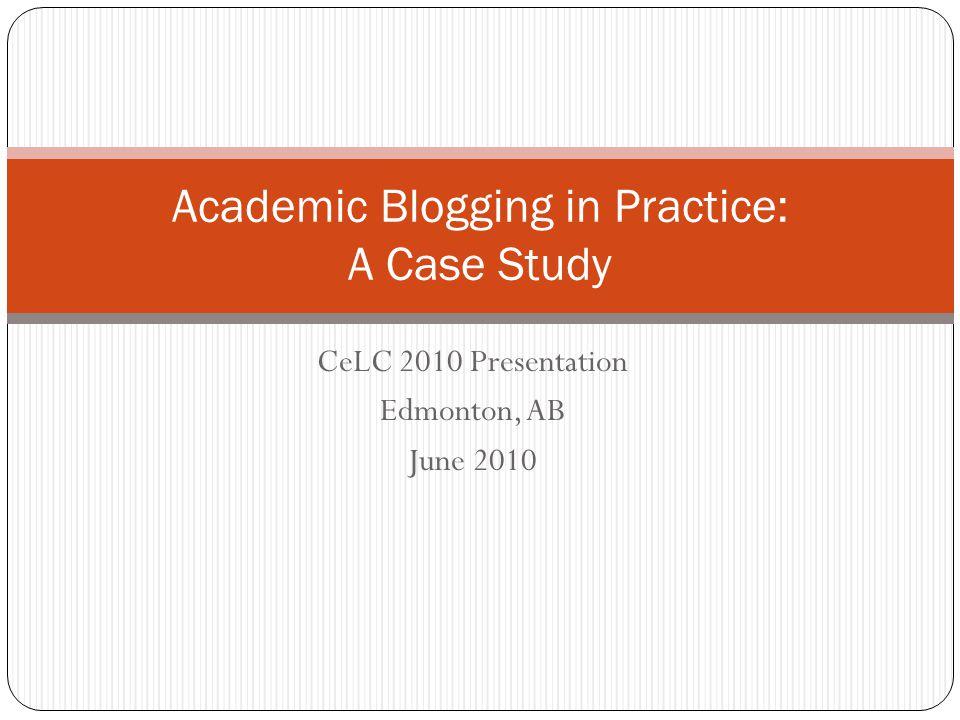 CeLC 2010 Presentation Edmonton, AB June 2010 Academic Blogging in Practice: A Case Study