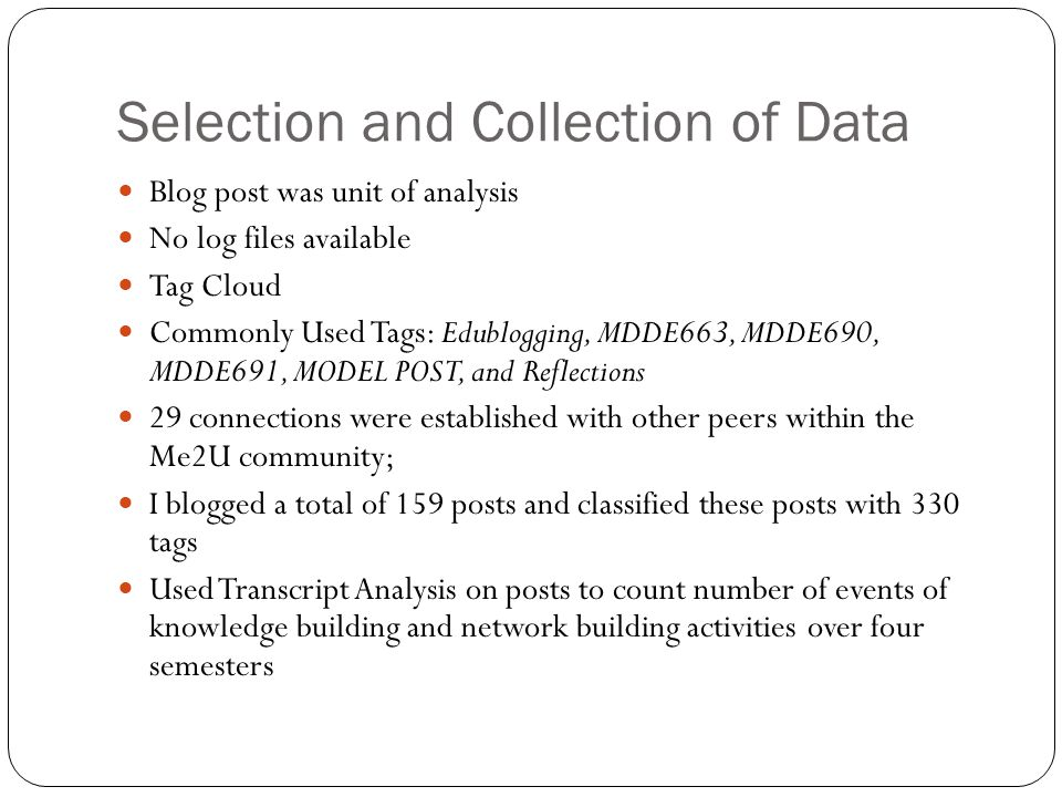 Selection and Collection of Data Blog post was unit of analysis No log files available Tag Cloud Commonly Used Tags: Edublogging, MDDE663, MDDE690, MDDE691, MODEL POST, and Reflections 29 connections were established with other peers within the Me2U community; I blogged a total of 159 posts and classified these posts with 330 tags Used Transcript Analysis on posts to count number of events of knowledge building and network building activities over four semesters