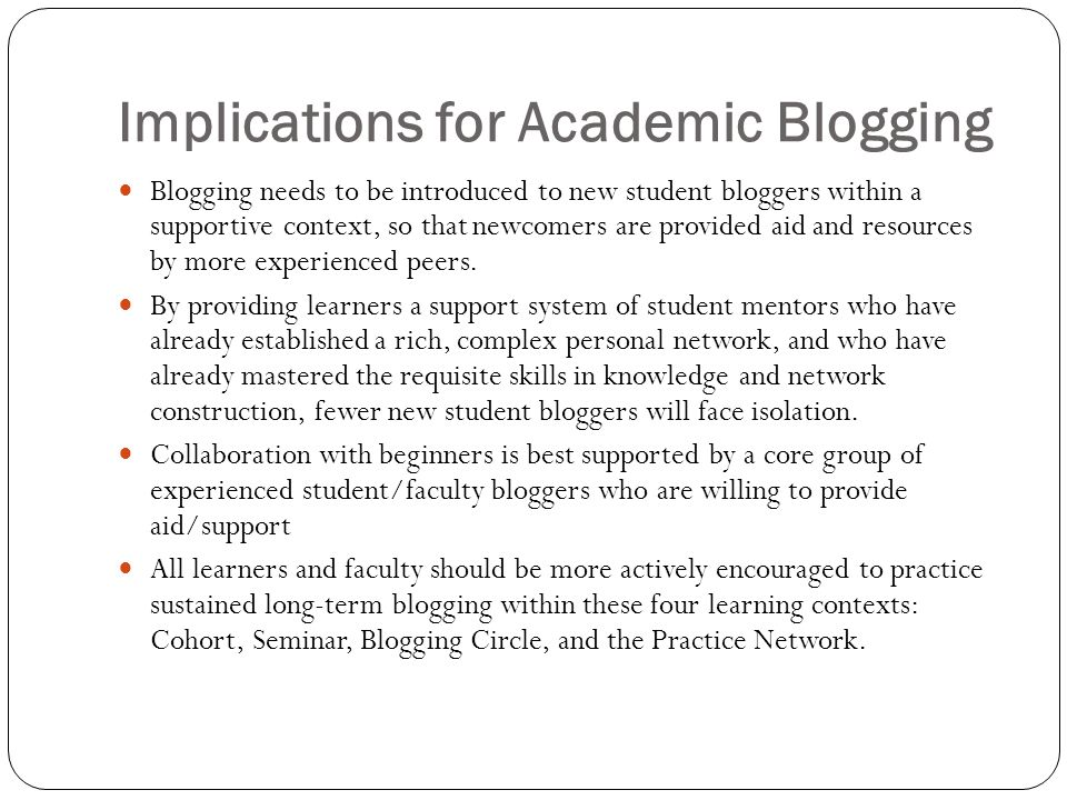 Implications for Academic Blogging Blogging needs to be introduced to new student bloggers within a supportive context, so that newcomers are provided aid and resources by more experienced peers.