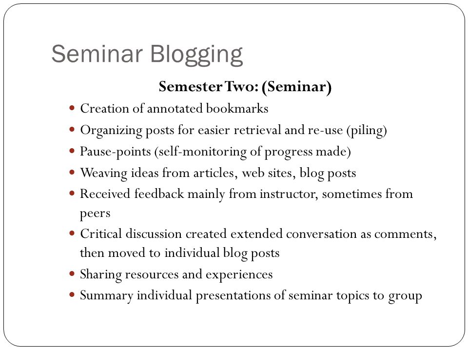 Semester Two: (Seminar) Creation of annotated bookmarks Organizing posts for easier retrieval and re-use (piling) Pause-points (self-monitoring of progress made) Weaving ideas from articles, web sites, blog posts Received feedback mainly from instructor, sometimes from peers Critical discussion created extended conversation as comments, then moved to individual blog posts Sharing resources and experiences Summary individual presentations of seminar topics to group