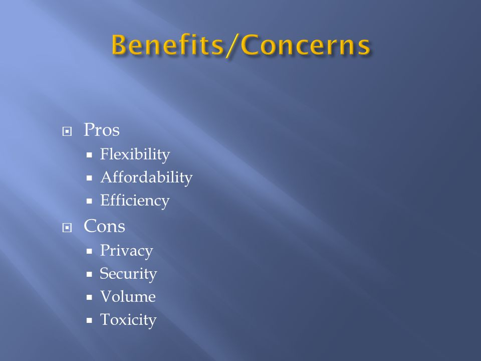  Pros  Flexibility  Affordability  Efficiency  Cons  Privacy  Security  Volume  Toxicity