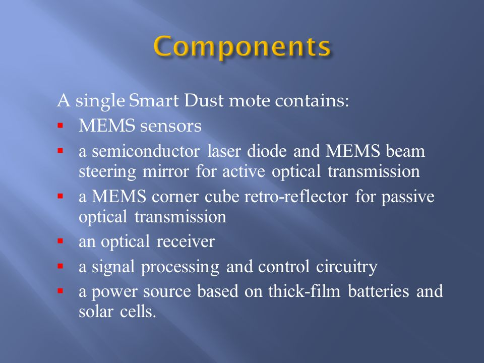 A single Smart Dust mote contains:  MEMS sensors  a semiconductor laser diode and MEMS beam steering mirror for active optical transmission  a MEMS corner cube retro-reflector for passive optical transmission  an optical receiver  a signal processing and control circuitry  a power source based on thick-film batteries and solar cells.