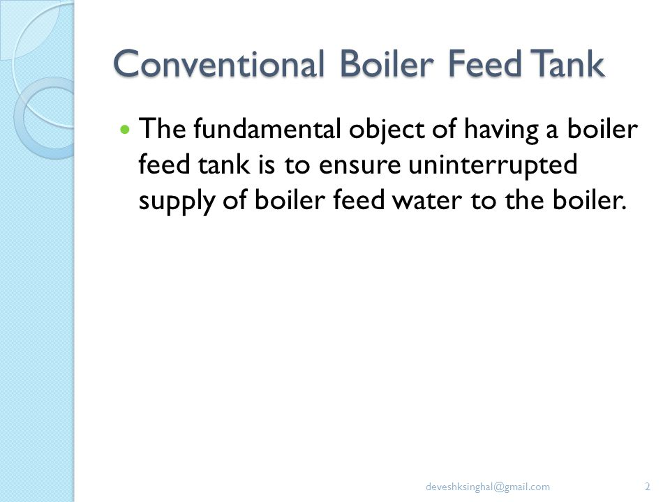 Conventional Boiler Feed Tank The fundamental object of having a boiler feed tank is to ensure uninterrupted supply of boiler feed water to the boiler