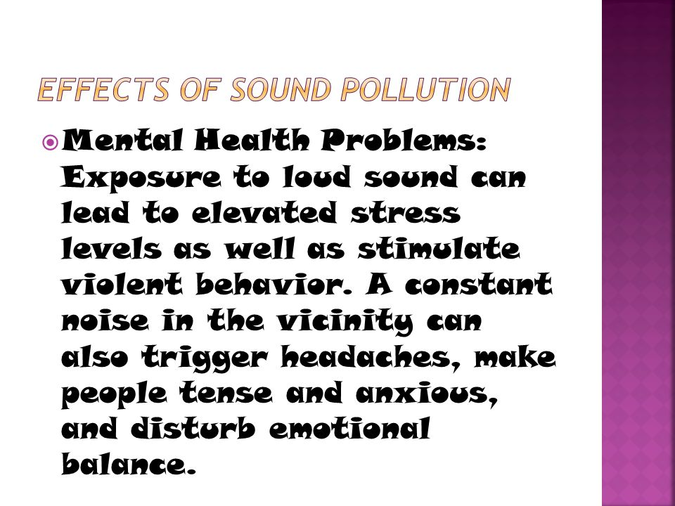  Mental Health Problems: Exposure to loud sound can lead to elevated stress levels as well as stimulate violent behavior. A constant noise in the vic