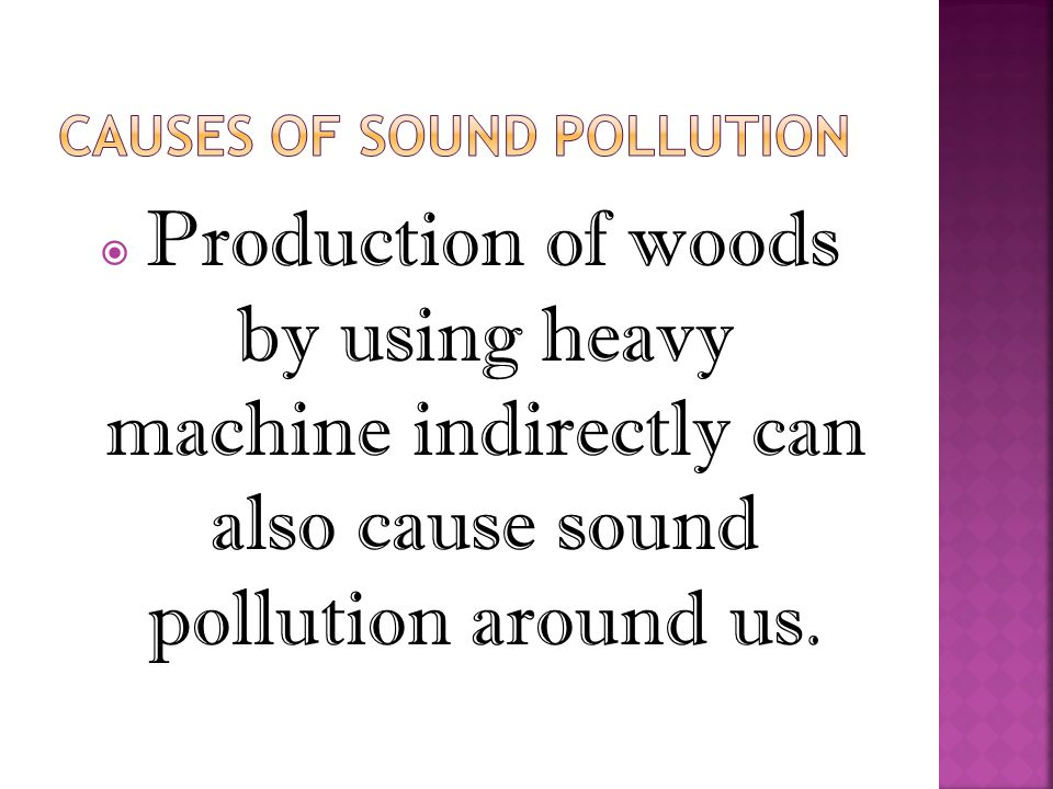  Production of woods by using heavy machine indirectly can also cause sound pollution around us.