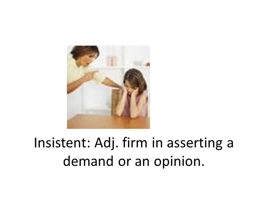 Insistent: Adj. firm in asserting a demand or an opinion.