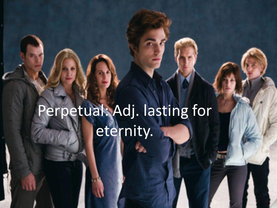 Perpetual: Adj. lasting for eternity.