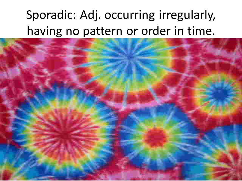 Sporadic: Adj. occurring irregularly, having no pattern or order in time.