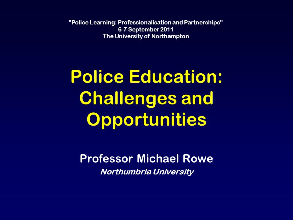 Police Education: Challenges and Opportunities Professor Michael Rowe Northumbria University Police Learning: Professionalisation and Partnerships 6-7 September 2011 The University of Northampton