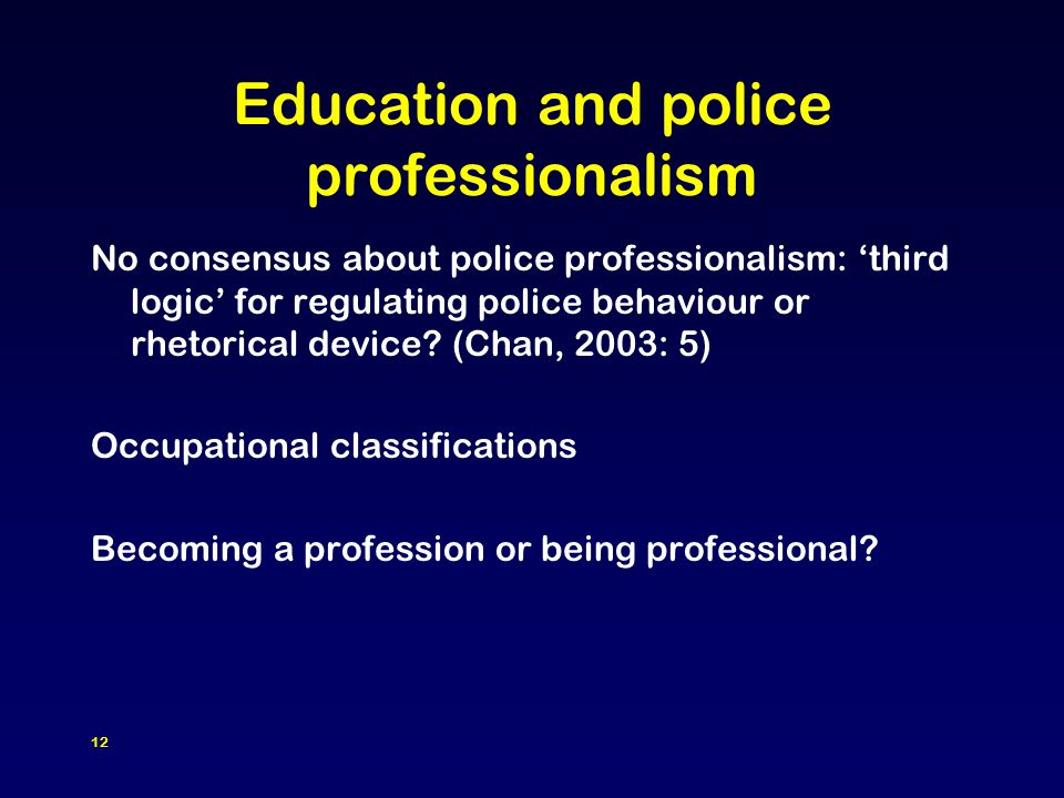 12 Education and police professionalism No consensus about police professionalism: 'third logic' for regulating police behaviour or rhetorical device.