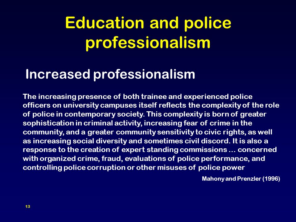 13 Education and police professionalism Increased professionalism The increasing presence of both trainee and experienced police officers on university campuses itself reflects the complexity of the role of police in contemporary society.