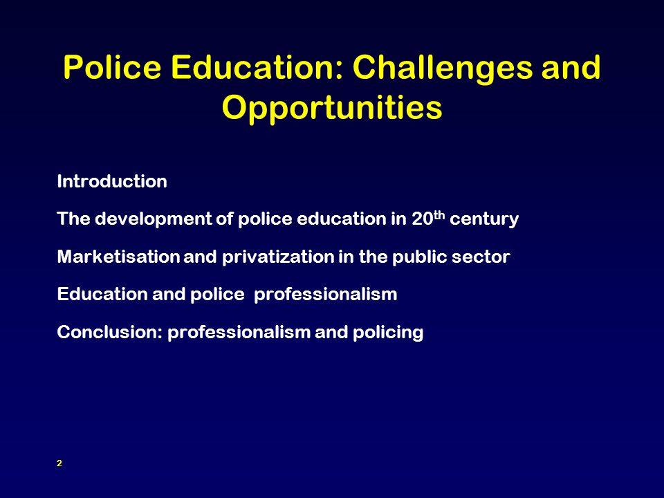 2 Police Education: Challenges and Opportunities Introduction The development of police education in 20 th century Marketisation and privatization in the public sector Education and police professionalism Conclusion: professionalism and policing