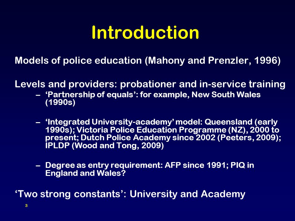 3 Introduction Models of police education (Mahony and Prenzler, 1996) Levels and providers: probationer and in-service training –'Partnership of equals': for example, New South Wales (1990s) –'Integrated University-academy' model: Queensland (early 1990s); Victoria Police Education Programme (NZ), 2000 to present; Dutch Police Academy since 2002 (Peeters, 2009); IPLDP (Wood and Tong, 2009) –Degree as entry requirement: AFP since 1991; PIQ in England and Wales.